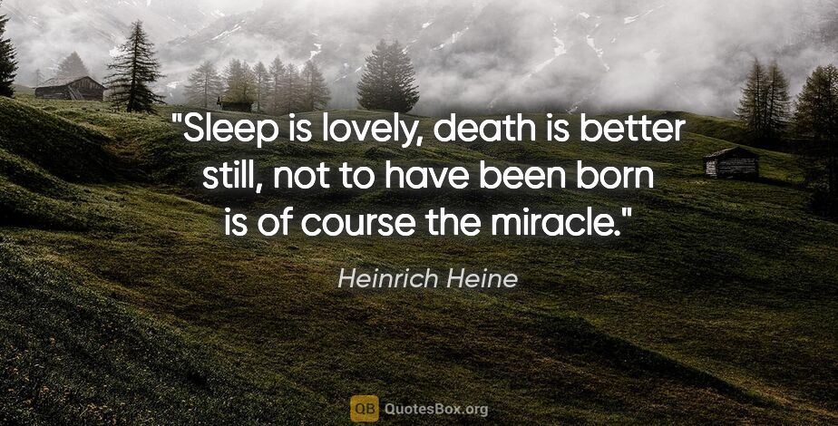 "Heinrich Heine quote: ""Sleep is lovely, death is better still, not to have been born..."""
