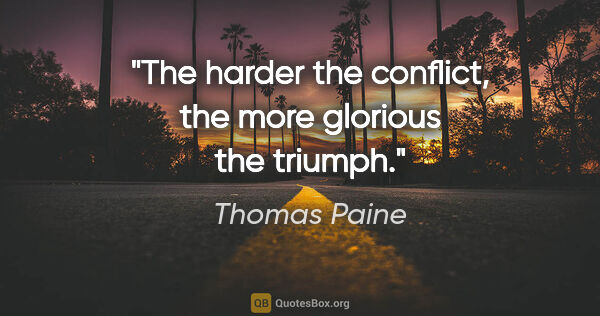 "Thomas Paine quote: ""The harder the conflict, the more glorious the triumph."""