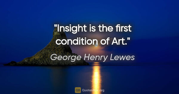"George Henry Lewes quote: ""Insight is the first condition of Art."""