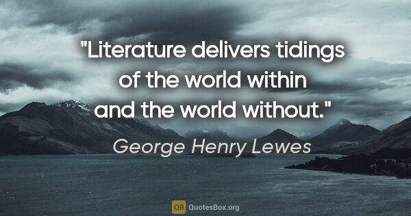 "George Henry Lewes quote: ""Literature delivers tidings of the world within and the world..."""