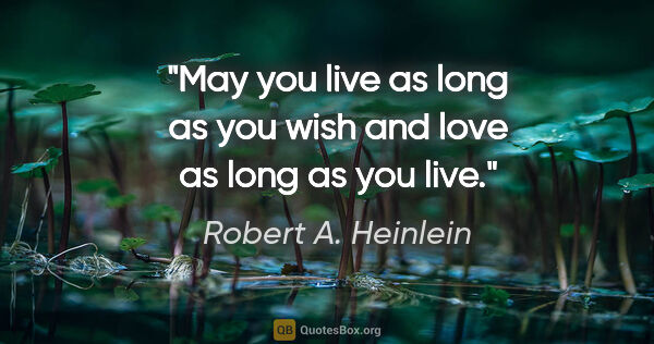 "Robert A. Heinlein quote: ""May you live as long as you wish and love as long as you live."""