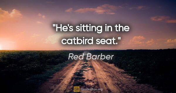 "Red Barber quote: ""He's sitting in the catbird seat."""