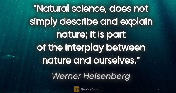 "Werner Heisenberg quote: ""Natural science, does not simply describe and explain nature;..."""