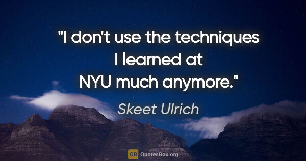 "Skeet Ulrich quote: ""I don't use the techniques I learned at NYU much anymore."""