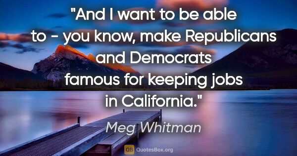 "Meg Whitman quote: ""And I want to be able to - you know, make Republicans and..."""