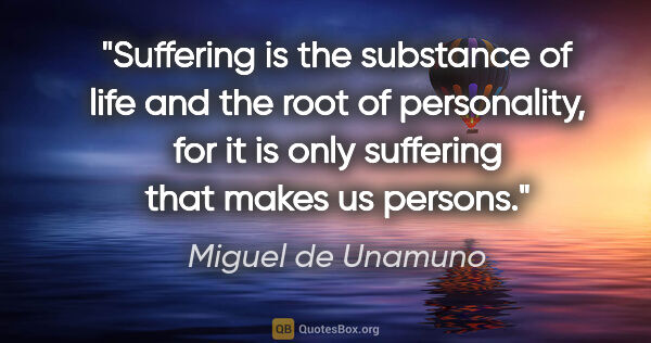 "Miguel de Unamuno quote: ""Suffering is the substance of life and the root of..."""