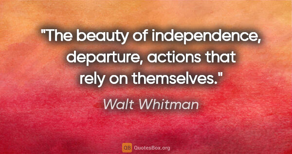 "Walt Whitman quote: ""The beauty of independence, departure, actions that rely on..."""