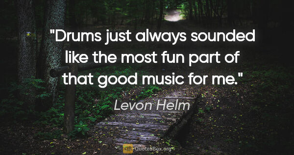 "Levon Helm quote: ""Drums just always sounded like the most fun part of that good..."""