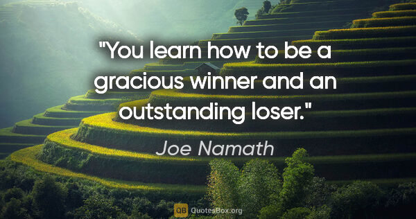 "Joe Namath quote: ""You learn how to be a gracious winner and an outstanding loser."""