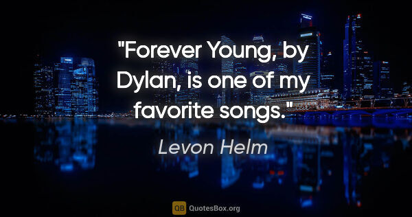 "Levon Helm quote: ""Forever Young, by Dylan, is one of my favorite songs."""