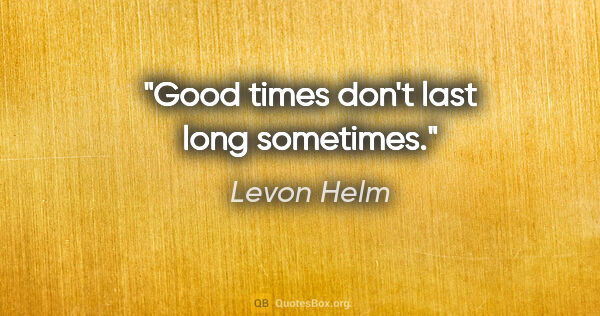 "Levon Helm quote: ""Good times don't last long sometimes."""