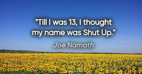 "Joe Namath quote: ""Till I was 13, I thought my name was ""Shut Up."""""