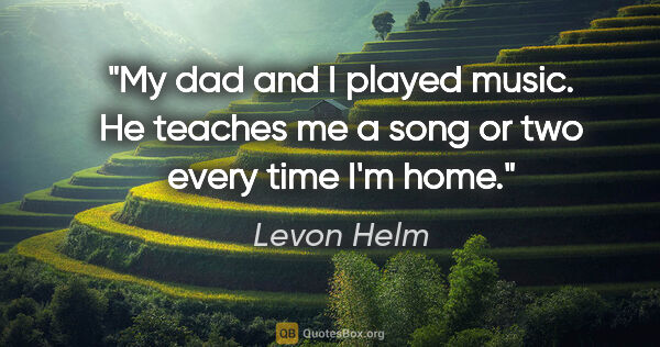"Levon Helm quote: ""My dad and I played music. He teaches me a song or two every..."""