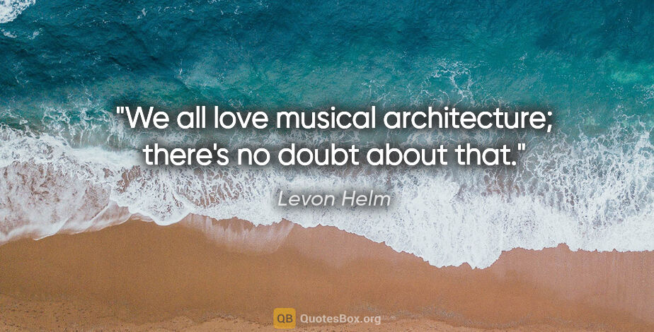 """Levon Helm quote: """"We all love musical architecture; there's no doubt about that."""""""