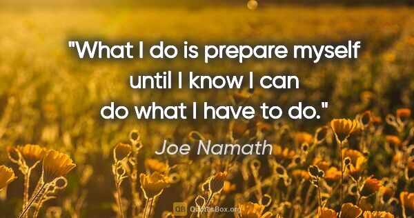 "Joe Namath quote: ""What I do is prepare myself until I know I can do what I have..."""