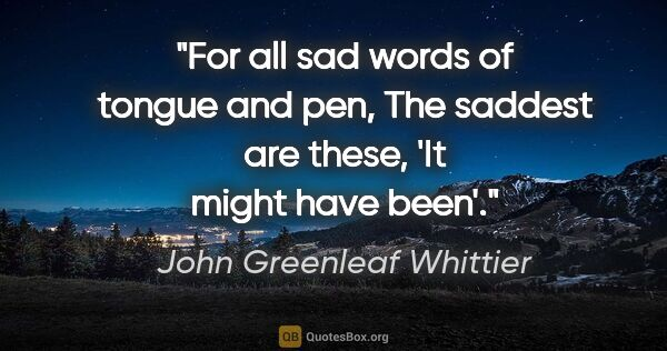 "John Greenleaf Whittier quote: ""For all sad words of tongue and pen, The saddest are these,..."""