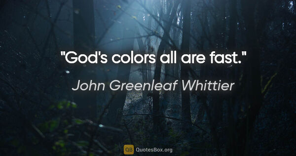 "John Greenleaf Whittier quote: ""God's colors all are fast."""