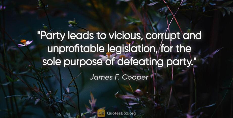 "James F. Cooper quote: ""Party leads to vicious, corrupt and unprofitable legislation,..."""