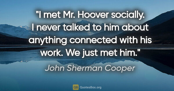 "John Sherman Cooper quote: ""I met Mr. Hoover socially. I never talked to him about..."""