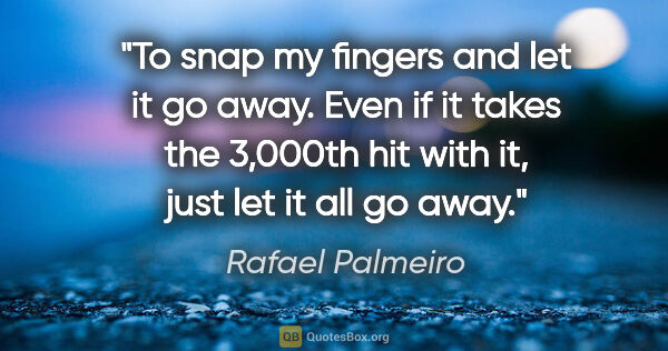 "Rafael Palmeiro quote: ""To snap my fingers and let it go away. Even if it takes the..."""