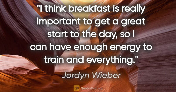 "Jordyn Wieber quote: ""I think breakfast is really important to get a great start to..."""