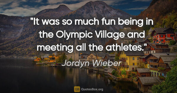 "Jordyn Wieber quote: ""It was so much fun being in the Olympic Village and meeting..."""