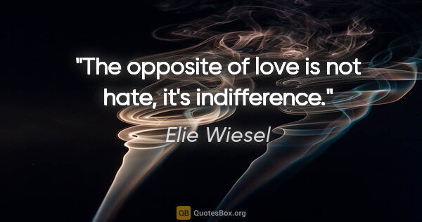 "Elie Wiesel quote: ""The opposite of love is not hate, it's indifference."""