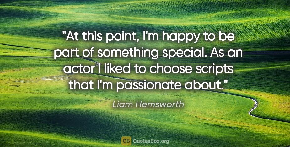 """Liam Hemsworth quote: """"At this point, I'm happy to be part of something special. As..."""""""