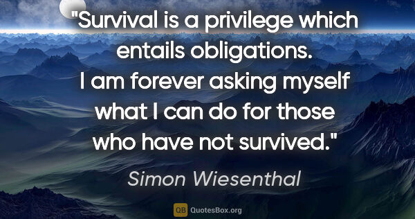 "Simon Wiesenthal quote: ""Survival is a privilege which entails obligations. I am..."""