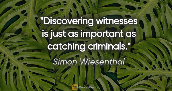 "Simon Wiesenthal quote: ""Discovering witnesses is just as important as catching criminals."""