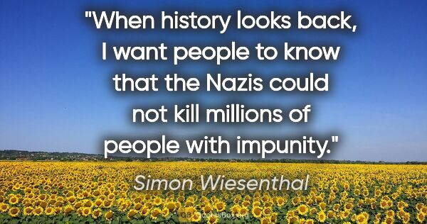 "Simon Wiesenthal quote: ""When history looks back, I want people to know that the Nazis..."""
