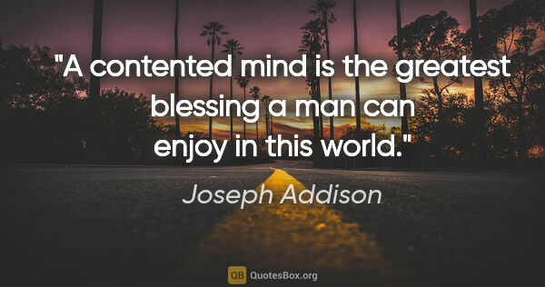 "Joseph Addison quote: ""A contented mind is the greatest blessing a man can enjoy in..."""