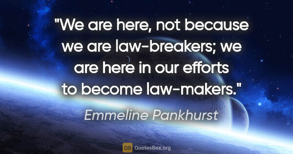 "Emmeline Pankhurst quote: ""We are here, not because we are law-breakers; we are here in..."""