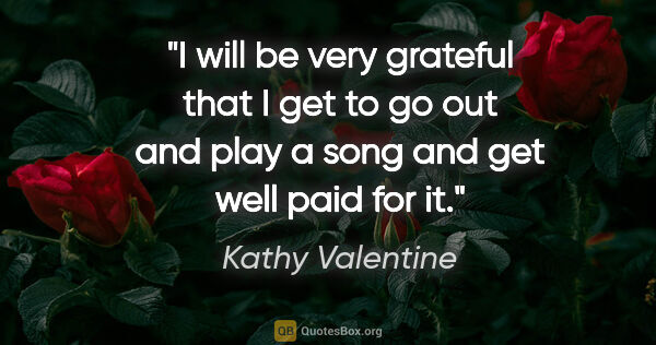 "Kathy Valentine quote: ""I will be very grateful that I get to go out and play a song..."""