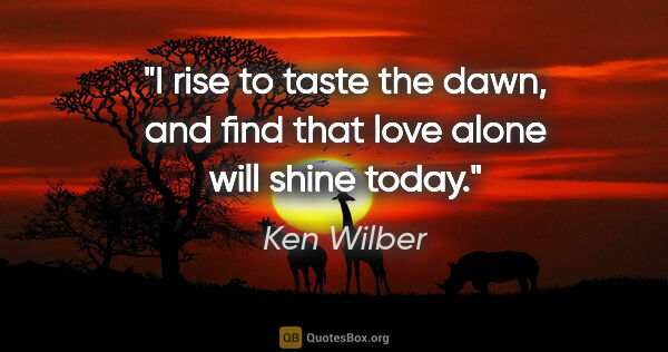 "Ken Wilber quote: ""I rise to taste the dawn, and find that love alone will shine..."""