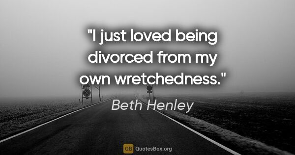 "Beth Henley quote: ""I just loved being divorced from my own wretchedness."""