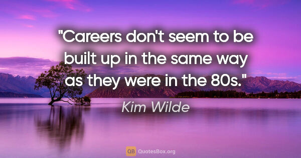 "Kim Wilde quote: ""Careers don't seem to be built up in the same way as they were..."""