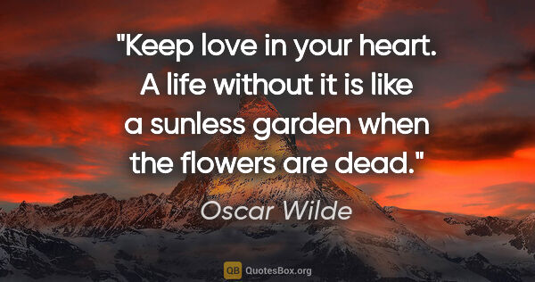 "Oscar Wilde quote: ""Keep love in your heart. A life without it is like a sunless..."""