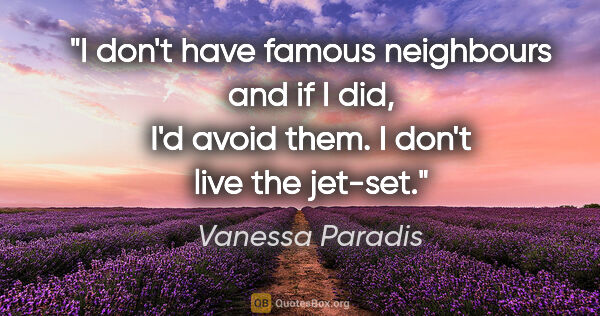 "Vanessa Paradis quote: ""I don't have famous neighbours and if I did, I'd avoid them. I..."""