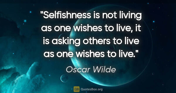 "Oscar Wilde quote: ""Selfishness is not living as one wishes to live, it is asking..."""