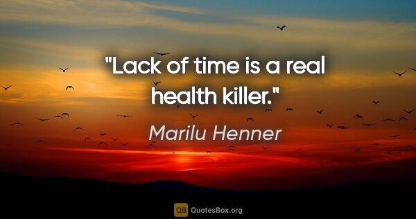 "Marilu Henner quote: ""Lack of time is a real health killer."""