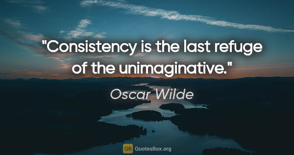 "Oscar Wilde quote: ""Consistency is the last refuge of the unimaginative."""