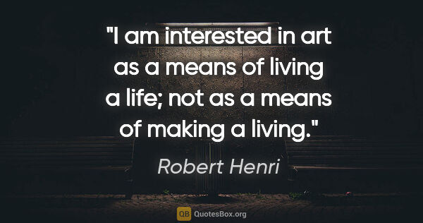 "Robert Henri quote: ""I am interested in art as a means of living a life; not as a..."""