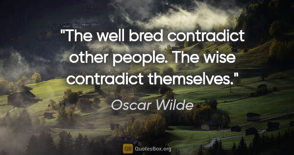 "Oscar Wilde quote: ""The well bred contradict other people. The wise contradict..."""