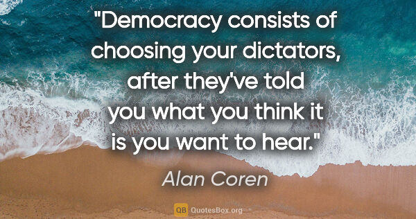 "Alan Coren quote: ""Democracy consists of choosing your dictators, after they've..."""