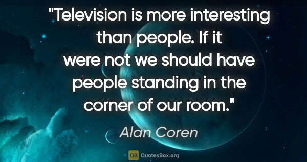 "Alan Coren quote: ""Television is more interesting than people. If it were not we..."""