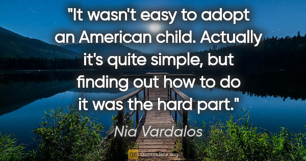 "Nia Vardalos quote: ""It wasn't easy to adopt an American child. Actually it's quite..."""