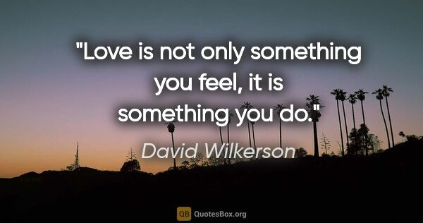 "David Wilkerson quote: ""Love is not only something you feel, it is something you do."""