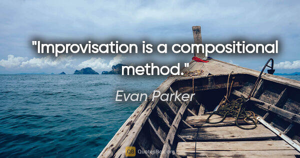 "Evan Parker quote: ""Improvisation is a compositional method."""