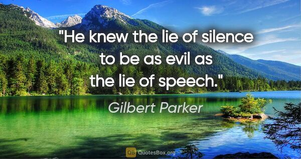 "Gilbert Parker quote: ""He knew the lie of silence to be as evil as the lie of speech."""